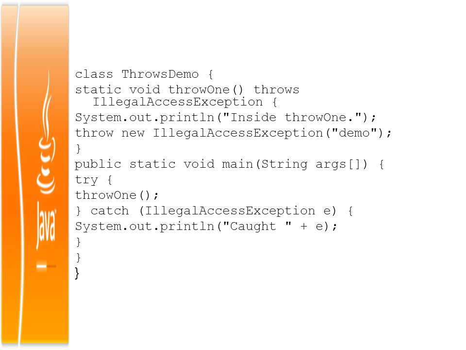 class ThrowsDemo { static void throwOne() throws IllegalAccessException { System.out.println( Inside throwOne. ); throw new IllegalAccessException( demo ); } public static void main(String args[]) { try { throwOne(); } catch (IllegalAccessException e) { System.out.println( Caught + e);